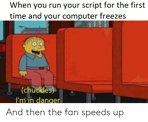 Run, Computer, and Time: When you run your script for the first  time and your computer freezes  (chuckles)   'm in danger And then the fan speeds up