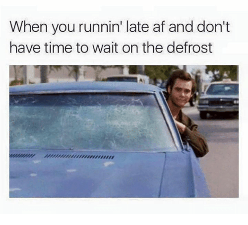 Afs, Wait, and  Late: When you runnin' late af and don't  have time to wait on the defrost