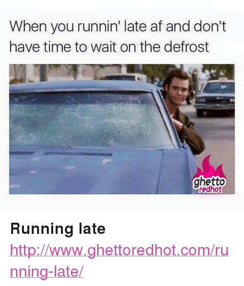 "Af, Ghetto, and Http: When you runnin' late af and don't  have time to wait on the defrost  ghetto  redhot <p><strong>Running late</strong></p><p><a href=""http://www.ghettoredhot.com/running-late/"">http://www.ghettoredhot.com/running-late/</a></p>"