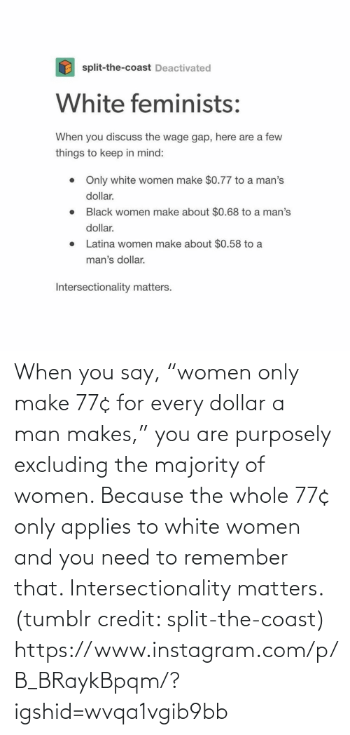 "White: When you say, ""women only make 77¢ for every dollar a man makes,"" you are purposely excluding the majority of women. Because the whole 77¢ only applies to white women and you need to remember that. Intersectionality matters. (tumblr credit: split-the-coast) https://www.instagram.com/p/B_BRaykBpqm/?igshid=wvqa1vgib9bb"