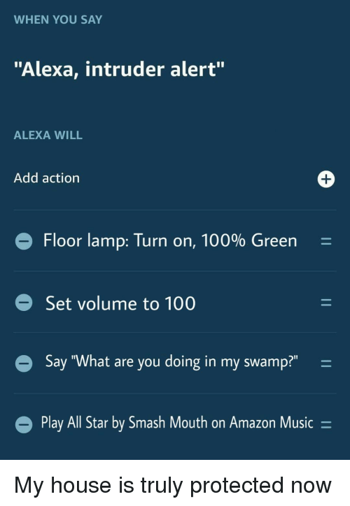 """All Star, Amazon, and Anaconda: WHEN YOU SAY  """"Alexa, intruder alert""""  ALEXA WILL  Add action  Floor lamp: Turn on, 100% Green  Set volume to 100  Say """"What are you doing in my swamp?"""" -  Play All Star by Smash Mout  h on Amazon Music- My house is truly protected now"""