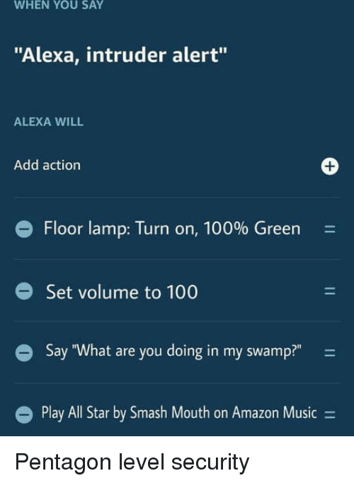 """Amazon, Anaconda, and Music: WHEN YOU SAY  """"Alexa, intruder alert""""  ALEXA WILL  Add action  1  e Floor lamp: Turn on, 100% Green  Set volume to 100  Say """"What are you doing in my swamp?"""" -  l Star by Smash Mouth on Amazon Music- Pentagon level security"""