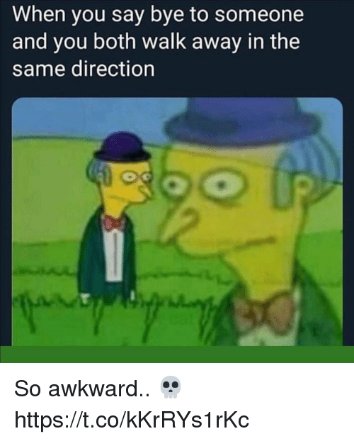 Awkward, You, and When You: When you say bye to someone  and you both walk away in the  same direction So awkward.. 💀 https://t.co/kKrRYs1rKc