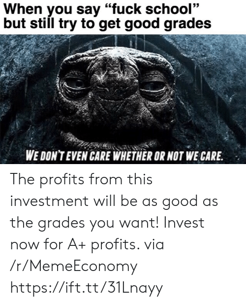 "School, Fuck, and Good: When you say ""fuck school""  but still try to get good grades  WE DON'T EVEN CARE WHETHER OR NOT WE CARE The profits from this investment will be as good as the grades you want! Invest now for A+ profits. via /r/MemeEconomy https://ift.tt/31Lnayy"