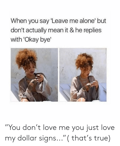 """Girl Memes: When you say Leave me alone' but  don't actually mean it & he replies  with 'Okay bye' """"You don't love me you just love my dollar signs...""""( that's true)"""