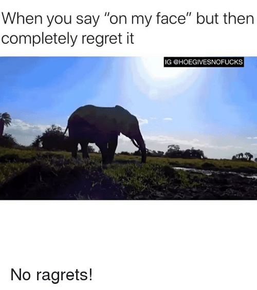 """Regret, Girl Memes, and Face: When you say """"on my face"""" but then  completely regret it  IG @HOEGIVESNOFUCKS No ragrets!"""