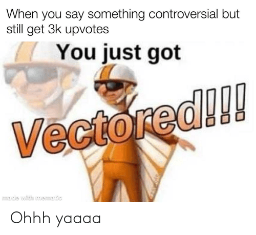 3K Upvotes: When you say something controversial but  still get 3k upvotes  You just got  Vectored!!  made with mematic Ohhh yaaaa