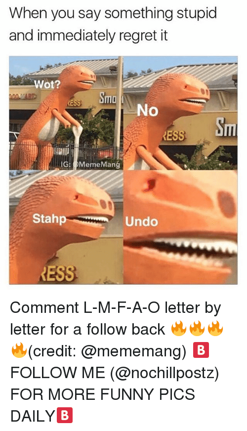 ñO: When you say something stupid  and immediately regret it  Wot?  mlo  RE  No  Sm  ESS  G: MemeMang  Stahp  Undo  RESS Comment L-M-F-A-O letter by letter for a follow back 🔥🔥🔥🔥(credit: @mememang) 🅱️FOLLOW ME (@nochillpostz) FOR MORE FUNNY PICS DAILY🅱️