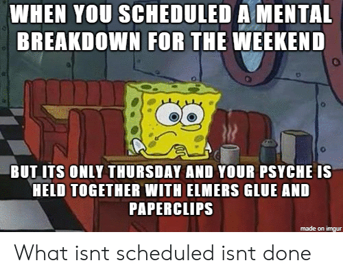 Imgur, The Weekend, and Weekend: WHEN YOU SCHEDULED A MENTAL  BREAKDOWN FOR THE WEEKEND  o.  BUT ITS ONLY THURSDAY AND YOUR PSYCHE IS  HELD TOGETHER WITH ELMERS GLUE AND  PAPERCLIPS  made on imgur What isnt scheduled isnt done