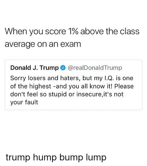 Its Not Your Fault: When you score 1% above the class  average on an exam  Donald J. Trump @realDonaldTrump  Sorry losers and haters, but my I.Q. is one  of the highest -and you all know it! Please  don't feel so stupid or insecure,it's not  your fault trump hump bump lump