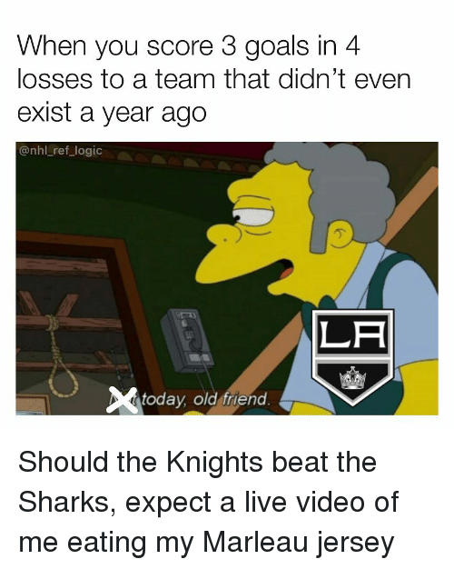 Goals, Logic, and Memes: When you score 3 goals in 4  losses to a team that didn't ever  exist a year ago  @nhl_ref_logic  LA  today, old friend Should the Knights beat the Sharks, expect a live video of me eating my Marleau jersey