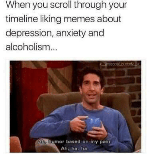 Liking: When you scroll through your  timeline liking memes about  depression, anxiety and  alcoholism  Ae humor based on my pain  Ah, ha. ha