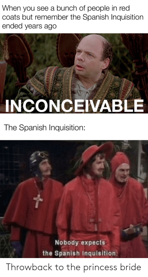 inconceivable: When you see a bunch of people in red  coats but remember the Spanish Inquisition  ended years ago  INCONCEIVABLE  The Spanish Inquisition:  Nobody expects  the Spanisih Inquisition. Throwback to the princess bride