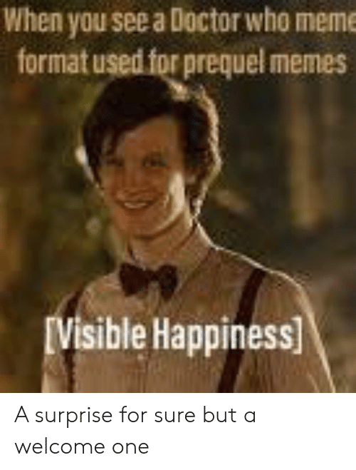 Who Meme: When you see a Doctor who meme  format used for prequel memes  IVisible Happiness A surprise for sure but a welcome one