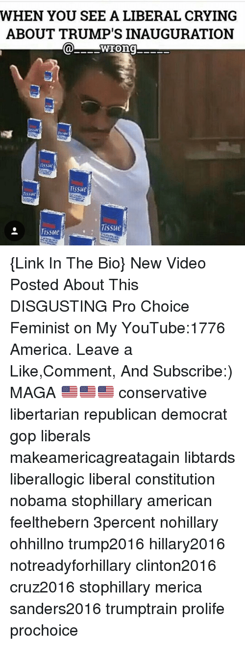 Liberal Crying: WHEN YOU SEE A LIBERAL CRYING  ABOUT TRUMP'S INAUGURATION  wrong  Tissue  Tissue  Tissue  Tissue  TissHe {Link In The Bio} New Video Posted About This DISGUSTING Pro Choice Feminist on My YouTube:1776 America. Leave a Like,Comment, And Subscribe:) MAGA 🇺🇸🇺🇸🇺🇸 conservative libertarian republican democrat gop liberals makeamericagreatagain libtards liberallogic liberal constitution nobama stophillary american feelthebern 3percent nohillary ohhillno trump2016 hillary2016 notreadyforhillary clinton2016 cruz2016 stophillary merica sanders2016 trumptrain prolife prochoice