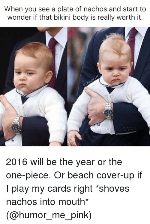 bikini body: When you see a plate of nachos and start to  wonder if that bikini body is really worth it. 2016 will be the year or the one-piece. Or beach cover-up if I play my cards right *shoves nachos into mouth* (@humor_me_pink)