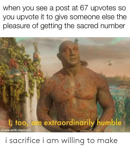 Humble, Sacred, and Sacrifice: when you see a post at 67 upvotes so  you upvote it to give someone else the  pleasure of getting the sacred number  too am extraordinarily humble  made with mematic i sacrifice i am willing to make