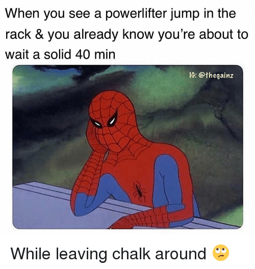 Memes, 🤖, and Solid: When you see a powerlifter jump in the  rack & you already know you're about to  wait a solid 40 min  IG: @thegainz While leaving chalk around 🙄