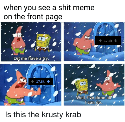 Meme, Shit, and SpongeBob: when you see a shit meme  on the front page  17.8k  Let me have a try.  ↑ 17.8k  Well,l've done all  Ican do
