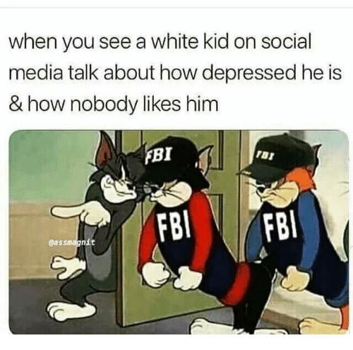 white kid: when you see a white kid on social  media talk about how depressed he is  & how nobody likes him  FBI  Gassmagnit