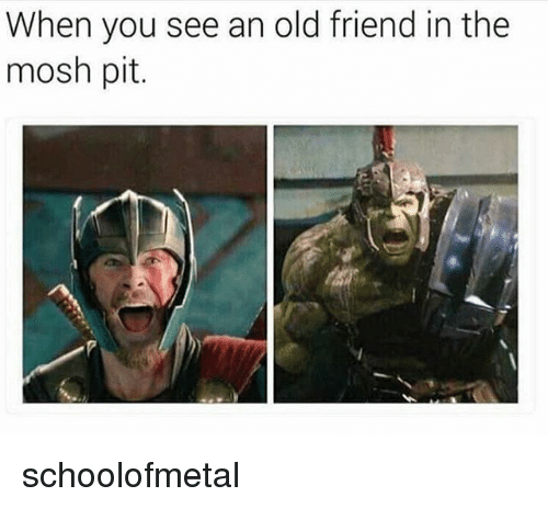 Moshs: When you see an old friend in the  mosh pit. schoolofmetal