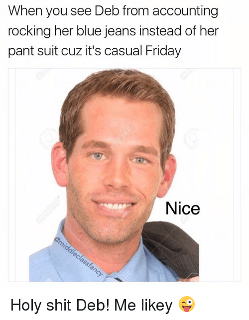 Holi Shit: When you see Deb from accounting  rocking her blue jeans instead of her  pant suit cuz it's casual Friday  Nice Holy shit Deb! Me likey 😜