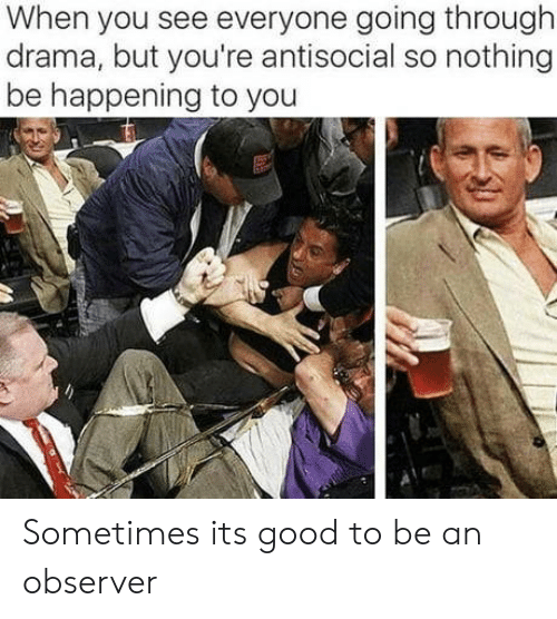 Antisocial: When you see everyone going through  drama, but you're antisocial so nothing  be happening to you Sometimes its good to be an observer