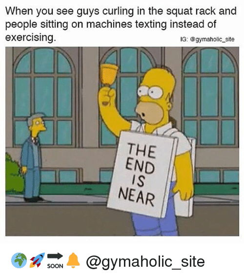 the end is near: When you see guys curling in the squat rack and  people sitting on machines texting instead of  exercising  IG: @gymaholic_site  THE  END  IS  NEAR 🌍🚀🔜🔔 @gymaholic_site