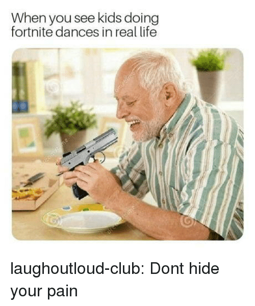 Club, Life, and Tumblr: When you see kids doing  fortnite dances in real life laughoutloud-club:  Dont hide your pain