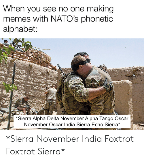 Alphabet: When you see no one making  memes with NATO's phonetic  alphabet:  CORNERO  SAF  *Sierra Alpha Delta November Alpha Tango Oscar  November Oscar India Sierra Echo Sierra* *Sierra November India Foxtrot Foxtrot Sierra*