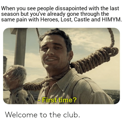 Club, Lost, and Heroes: When you see people dissapointed with the last  season but you've already gone through the  same pain with Heroes, Lost, Castle and HIMYM  - First time? Welcome to the club.