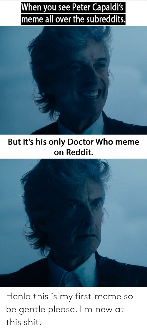 Who Meme: When you see Peter Capaldi's  meme all over the subreddits.  But it's his only Doctor Who meme  on Reddit. Henlo this is my first meme so be gentle please. I'm new at this shit.