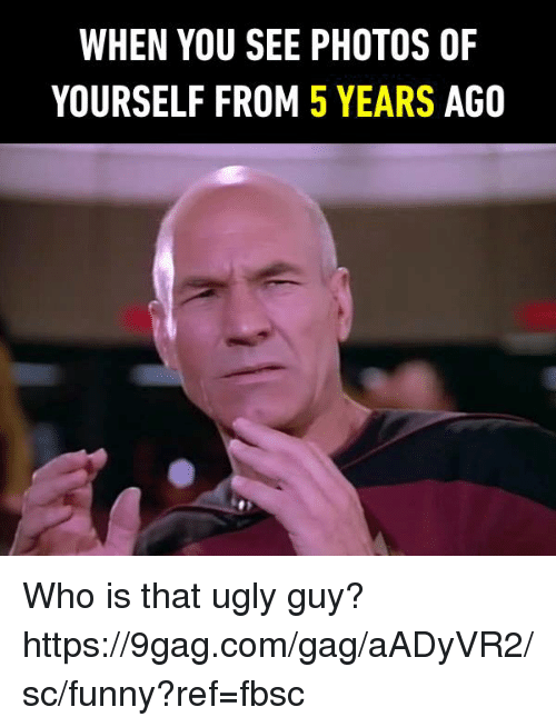 9gag, Dank, and Funny: WHEN YOU SEE PHOTOS OF  YOURSELF FROM 5 YEARS AGO Who is that ugly guy? https://9gag.com/gag/aADyVR2/sc/funny?ref=fbsc