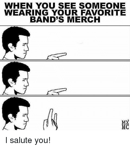 I Salute You: WHEN YOU SEE SOMEONE  WEARING YOUR FAVORITE  BAND'S MERCH  MX  HC I salute you!