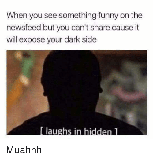 Dank, Funny, and 🤖: When you see something funny on the  newsfeed but you can't share cause it  will expose your dark side  laughs in hidden l Muahhh