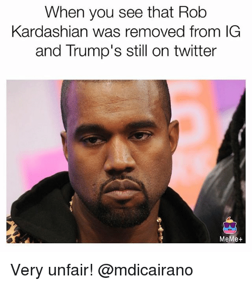Twitter Memes: When you see that Rob  Kardashian was removed from IG  and Trump's still on twitter  MeMe+ Very unfair! @mdicairano