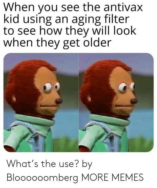 Dank, Memes, and Target: When you see the antivax  kid using an aging filter  to see how they will look  when they get older What's the use? by Bloooooomberg MORE MEMES