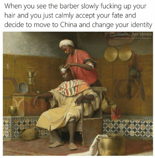 Barber, Facebook, and Fucking: When you see the barber slowly fucking up your  hair and you just calmly accept your fate and  decide to move to China and change your identity  CLASSICAL ART MEMES  facebook.com/elassicalartmemes