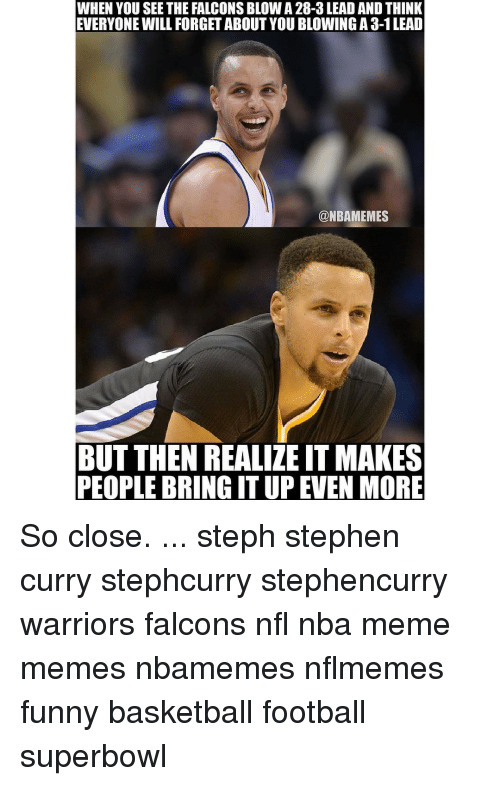 Memes, Stephen Curry, and 🤖: WHEN YOU SEE THE FALCONSBLOW A 28-3 LEAD AND THINK  EVERYONE WILL FORGET ABOUT YOU BLOWING A 3-1LEAD  NBAMEMES  BUT THEN REALIZE IT MAKES  PEOPLE BRING ITUP EVEN MORE So close. ... steph stephen curry stephcurry stephencurry warriors falcons nfl nba meme memes nbamemes nflmemes funny basketball football superbowl