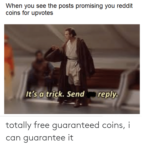 Upvotes: When you see the posts promising you reddit  coins for upvotes  It's a trick. Send  reply. totally free guaranteed coins, i can guarantee it