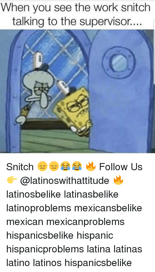 Latinos, Memes, and Snitch: When you see the work snitch  talking to the supervisor.. Snitch 😑😑😂😂 🔥 Follow Us 👉 @latinoswithattitude 🔥 latinosbelike latinasbelike latinoproblems mexicansbelike mexican mexicanproblems hispanicsbelike hispanic hispanicproblems latina latinas latino latinos hispanicsbelike