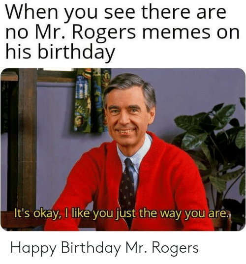 Birthday, Memes, and Happy Birthday: When you see there are  no Mr. Rogers memes on  his birthday  It's okay, I like you just the way you aré Happy Birthday Mr. Rogers