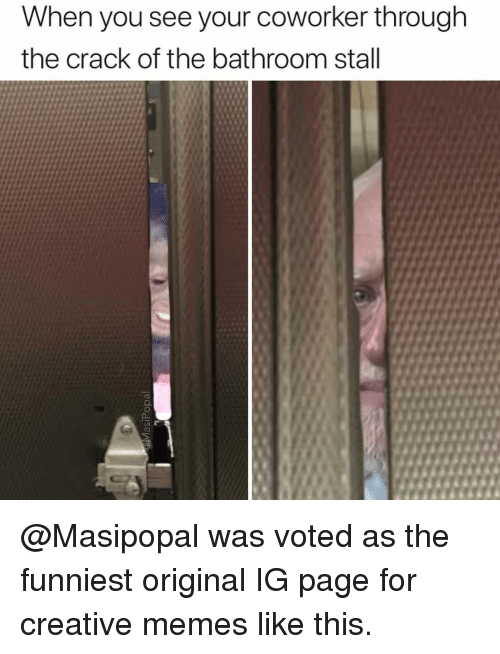 Funny, Memes, and Page: When you see your coworker through  the crack of the bathroom stall @Masipopal was voted as the funniest original IG page for creative memes like this.