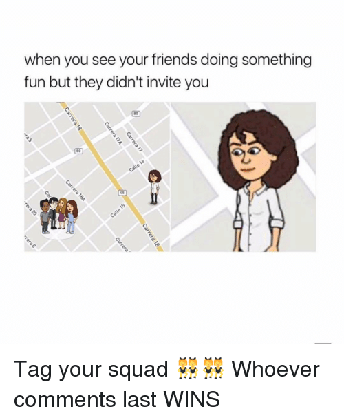 Friends, Squad, and Girl: when you see your friends doing something  fun but they didn't invite you  80  80  45 Tag your squad 👯‍♀️👯‍♀️ Whoever comments last WINS