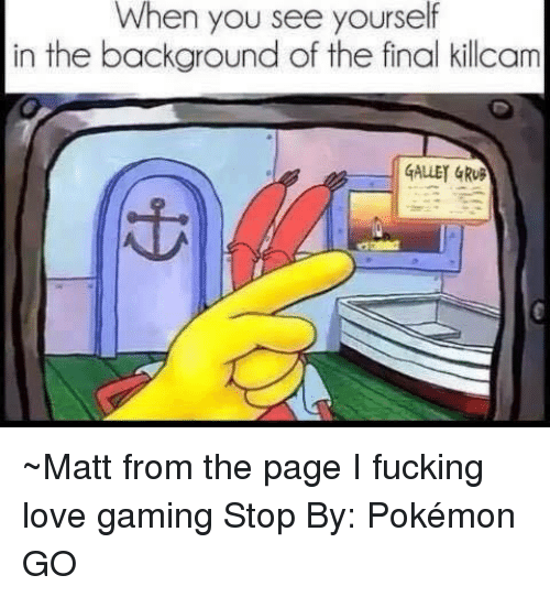 Game Stop: When you see yourself  in the background of the final killcam  GALLEY GRUB ~Matt from the page I fucking love gaming Stop By: Pokémon GO