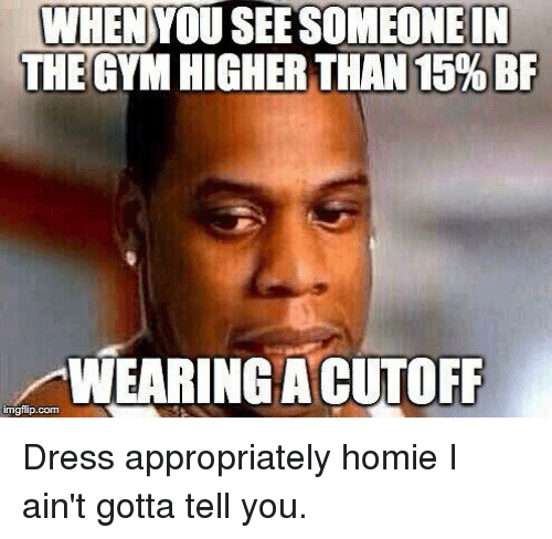 gotta tell you: WHEN YOU SEESOMEONE IN  THEGYM HIGHER THAN 15% BF  AWEARINGACUTOFF  imgflip.com Dress appropriately homie I ain't gotta tell you.