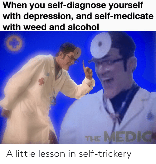 Trickery: When you self-diagnose yourself  with depression, and self-medicate  with weed and alcohol  THE MEDIC A little lesson in self-trickery