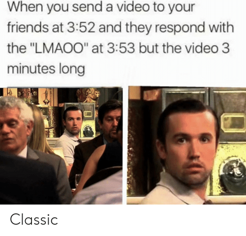 """Friends, Video, and They: When you send a video to your  friends at 3:52 and they respond with  the """"LMAOO"""" at 3:53 but the video 3  minutes long Classic"""