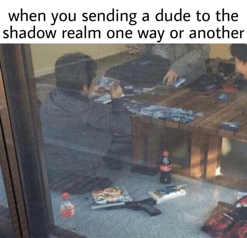 Dude, The Shadow, and Another: when you sending a dude to the  shadow realm one way or another