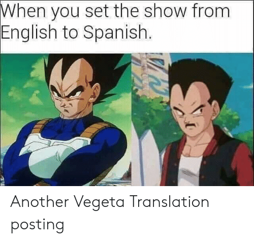 English To Spanish: When you set the show from  English to Spanish. Another Vegeta Translation posting